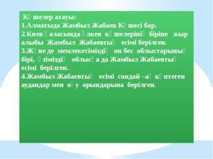 Көшелер атауы: 1.Алматыда Жамбыл Жабаев Көшесі бар. 2.Киев қаласында үлкен к