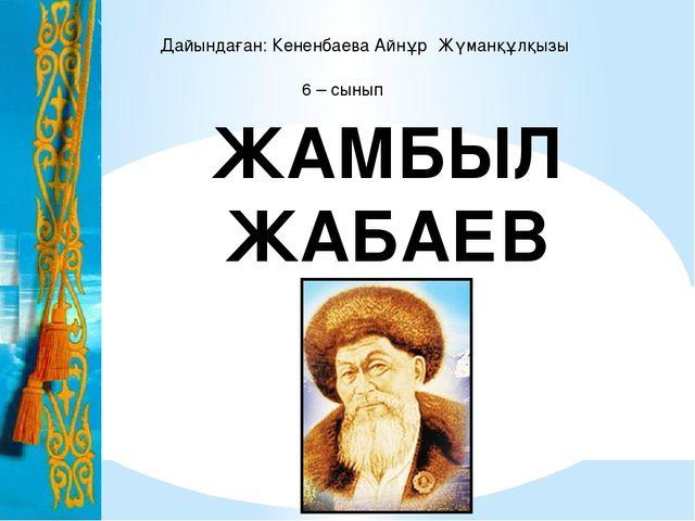 ЖАМБЫЛ ЖАБАЕВ Дайындаған: Кененбаева Айнұр Жүманқұлқызы 6 – сынып