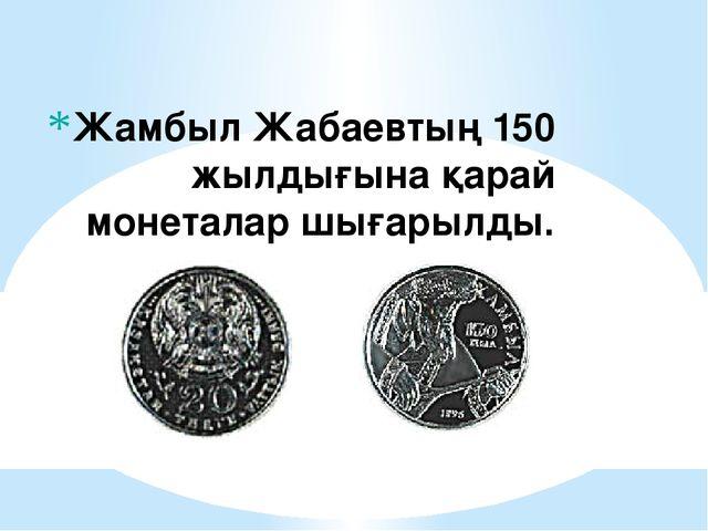 Жамбыл Жабаевтың 150 жылдығына қарай монеталар шығарылды.