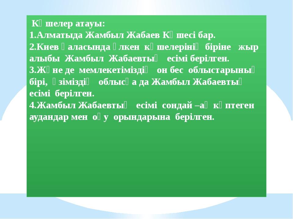 Көшелер атауы: 1.Алматыда Жамбыл Жабаев Көшесі бар. 2.Киев қаласында үлкен к...