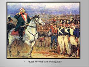 «Едет Кутузов бить французов!»