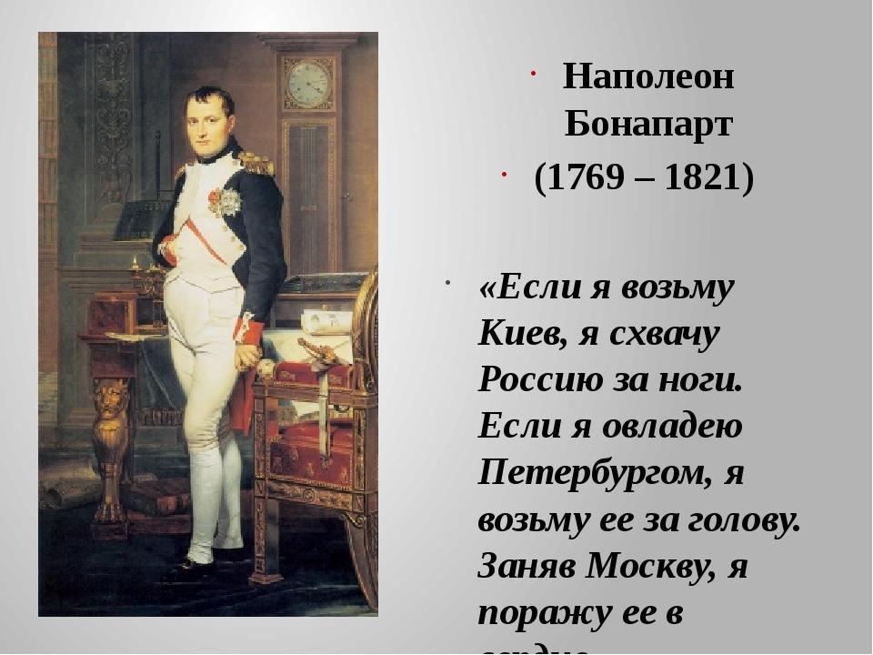Наполеон Бонапарт (1769 – 1821) «Если я возьму Киев, я схвачу Россию за ноги...