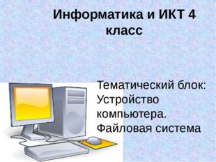 Информатика и ИКТ 4 класс Тематический блок: Устройство компьютера. Файловая