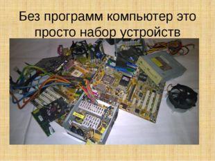 Без программ компьютер это просто набор устройств