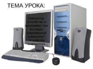 ТЕМА УРОКА: Компьютер: устройство и программы. Как выглядит современный компь