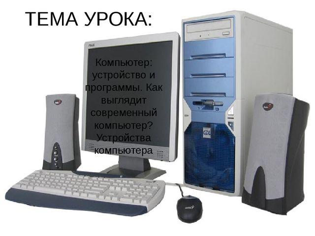 ТЕМА УРОКА: Компьютер: устройство и программы. Как выглядит современный компь...