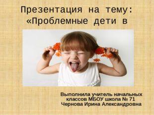 Презентация на тему: «Проблемные дети в школе» Выполнила учитель начальных кл