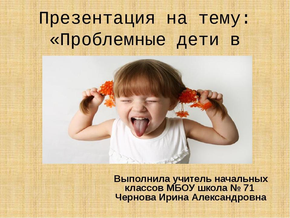 Презентация на тему: «Проблемные дети в школе» Выполнила учитель начальных кл...