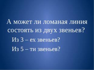 А может ли ломаная линия состоять из двух звеньев? Из 3 – ех звеньев? Из 5 –
