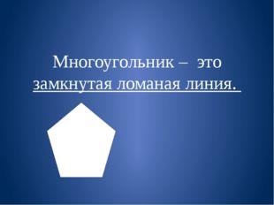 Многоугольник – это замкнутая ломаная линия.