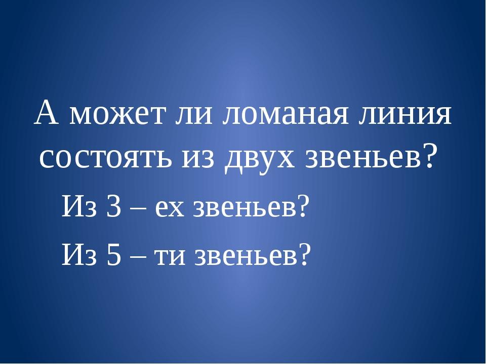 А может ли ломаная линия состоять из двух звеньев? Из 3 – ех звеньев? Из 5 –...