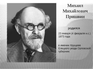 Михаил Михайлович Пришвин 23 января (4 февраля н.с.) 1873 года родился в имен