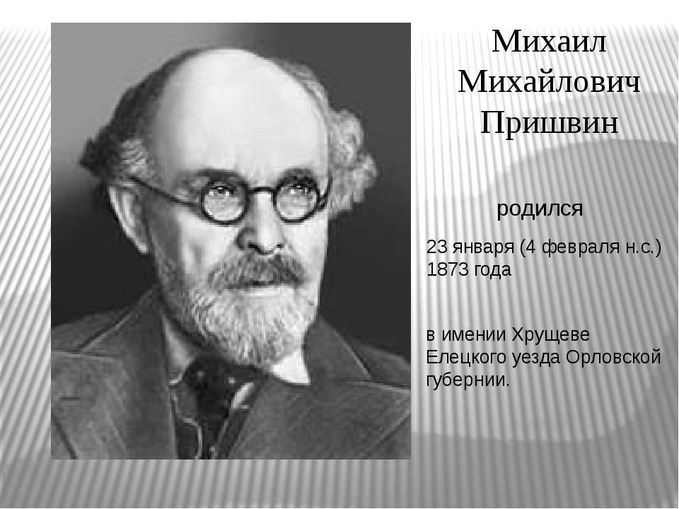 Михаил Михайлович Пришвин 23 января (4 февраля н.с.) 1873 года родился в имен...