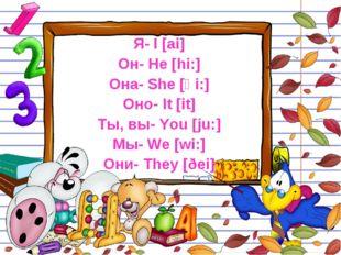Я- I [ai] Он- He [hi:] Она- She [ʃ i:] Оно- It [it] Ты, вы- You [ju:] Мы- We