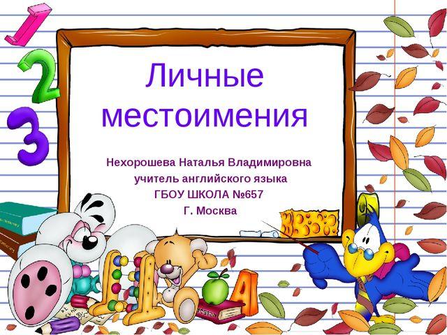 Личные местоимения Нехорошева Наталья Владимировна учитель английского языка...