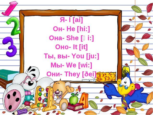 Я- I [ai] Он- He [hi:] Она- She [ʃ i:] Оно- It [it] Ты, вы- You [ju:] Мы- We...