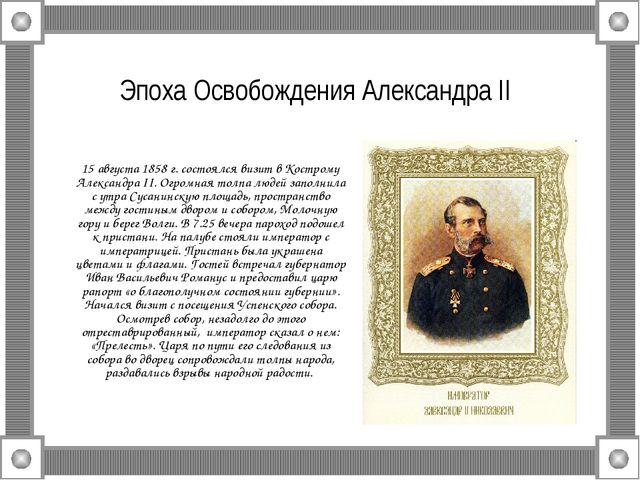 Эпоха Освобождения Александра II 15 августа 1858 г. состоялся визит в Костром...