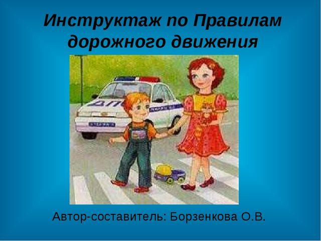 Инструктаж по Правилам дорожного движения Автор-составитель: Борзенкова О.В.
