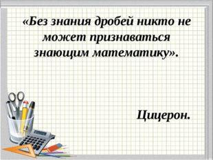 «Без знания дробей никто не может признаваться знающим математику». Цицерон.