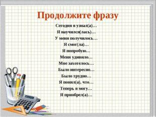 Продолжите фразу Сегодня я узнал(а)… Я научился(лась)… У меня получилось… Я с