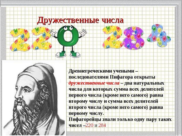 Дружественные числа Древнегреческими учеными – последователями Пифагора откры...