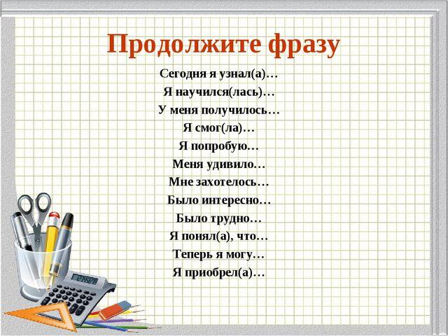 Продолжите фразу Сегодня я узнал(а)… Я научился(лась)… У меня получилось… Я с...