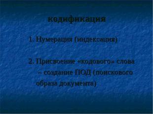 кодификация 1. Нумерация (индексация) 2. Присвоение «кодового» слова – создан