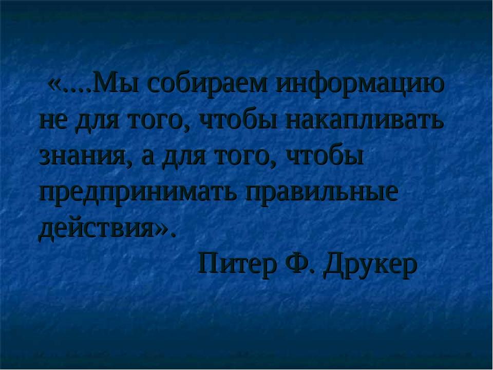 «....Мы собираем информацию не для того, чтобы накапливать знания, а для тог...