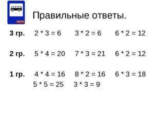 Правильные ответы. 3 гр. 2 * 3 = 6 3 * 2 = 6 6 * 2 = 12 2 гр. 5 * 4 = 20 7 *