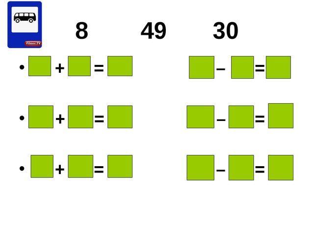 8 49 30 8 + 30 = 38 49 – 8 = 41 49 + 30 = 79 30 – 8 = 22 8 + 49 = 57 49 – 30...