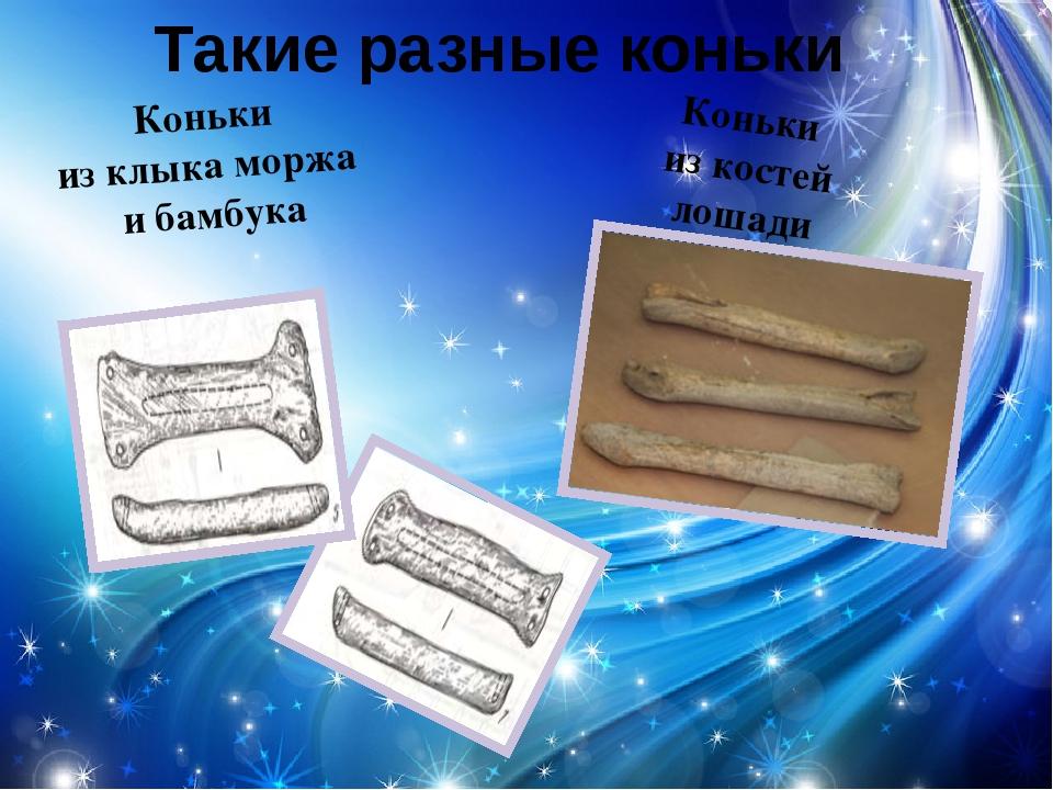 Такие разные коньки Коньки из клыка моржа и бамбука Коньки из костей лошади