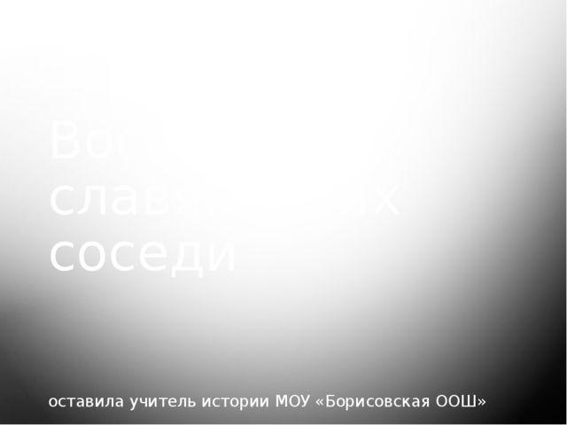 Восточные славяне и их соседи оставила учитель истории МОУ «Борисовская ООШ»