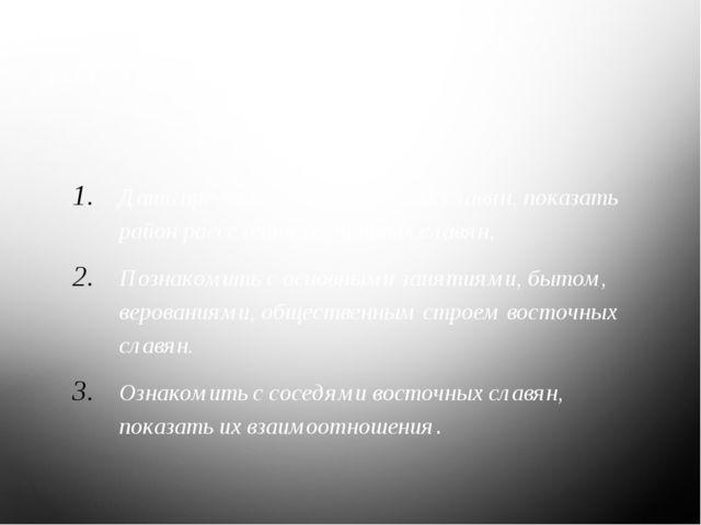 Цели: Дать представление о предках славян, показать район расселения восточны...