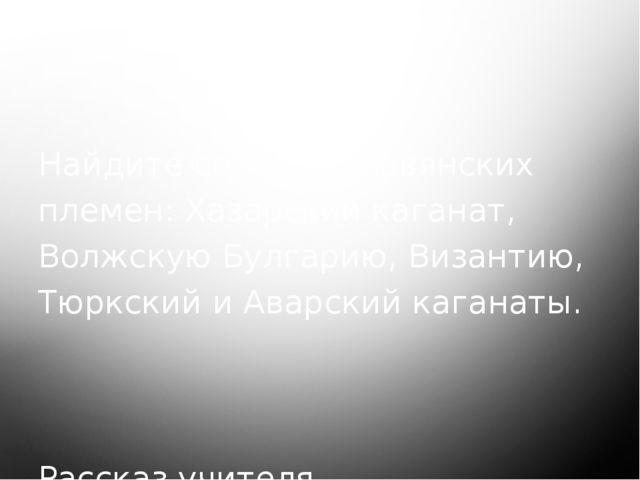 Работа с картой. Найдите соседей славянских племен: Хазарский каганат, Волжск...