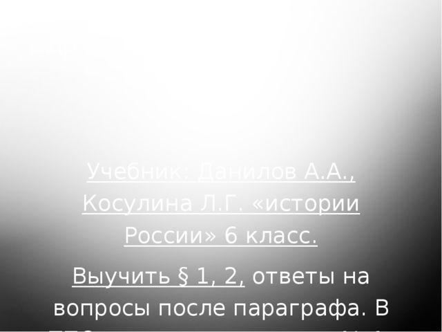 Домашнее задание: Учебник: Данилов А.А., Косулина Л.Г. «истории России» 6 кла...