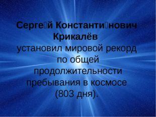 Серге́й Константи́нович Крикалёв установил мировой рекорд по общей продолжит