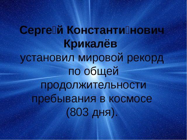 Серге́й Константи́нович Крикалёв установил мировой рекорд по общей продолжит...