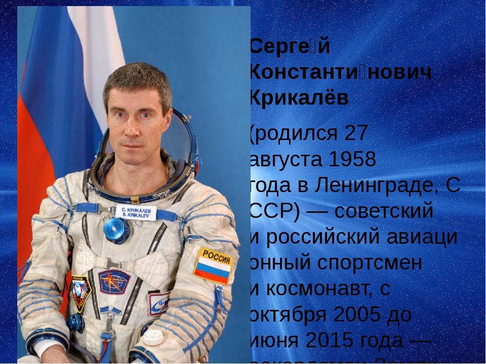 Серге́й Константи́нович Крикалёв (родился27 августа1958 годавЛенинграде,...