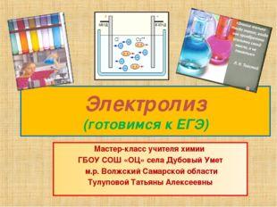 Электролиз (готовимся к ЕГЭ) Мастер-класс учителя химии ГБОУ СОШ «ОЦ» села Ду