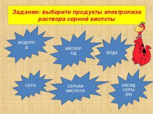 Задание: выберите продукты электролиза раствора серной кислоты ВОДОРОД ОКСИД