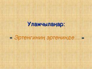 Уламчылаңар: « Эртенгиниң эртенинде… »