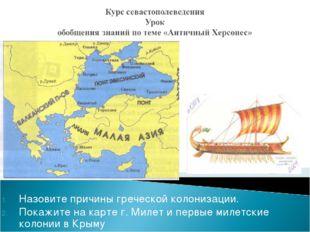 Назовите причины греческой колонизации. Покажите на карте г. Милет и первые м