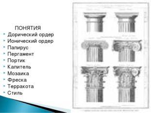 ПОНЯТИЯ Дорический ордер Ионический ордер Папирус Пергамент Портик Капитель