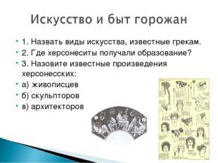 1. Назвать виды искусства, известные грекам. 2. Где херсонеситы получали обра