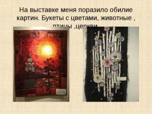 На выставке меня поразило обилие картин. Букеты с цветами, животные , птицы ,