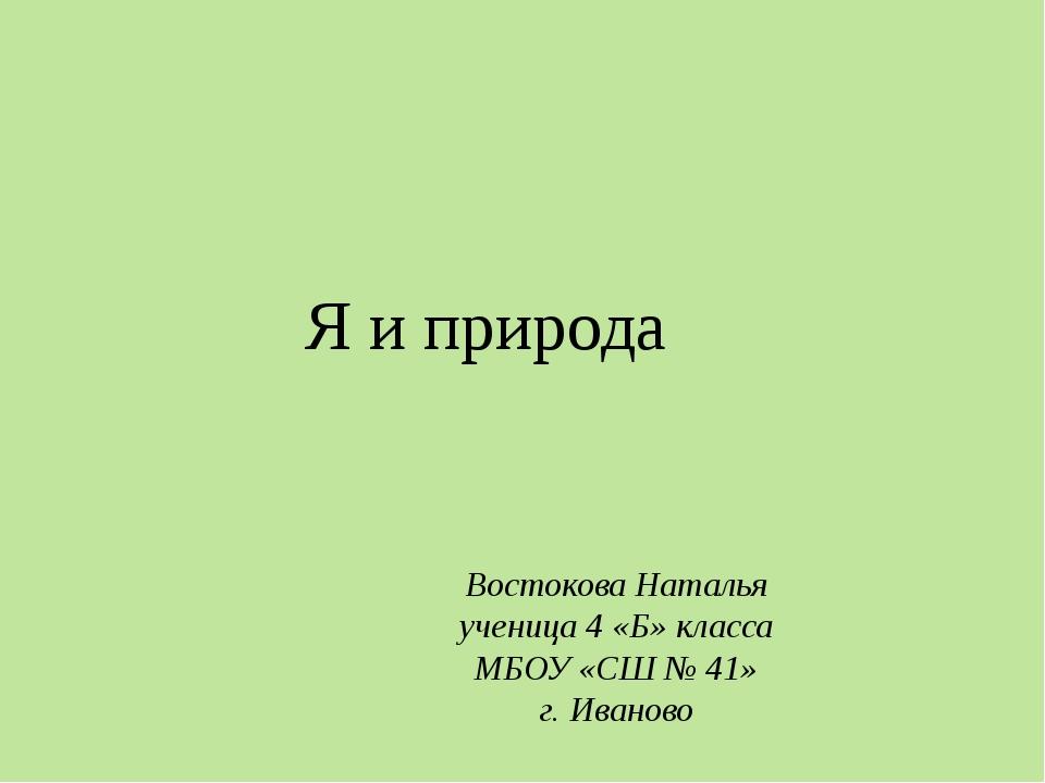 Я и природа Востокова Наталья ученица 4 «Б» класса МБОУ «СШ № 41» г. Иваново