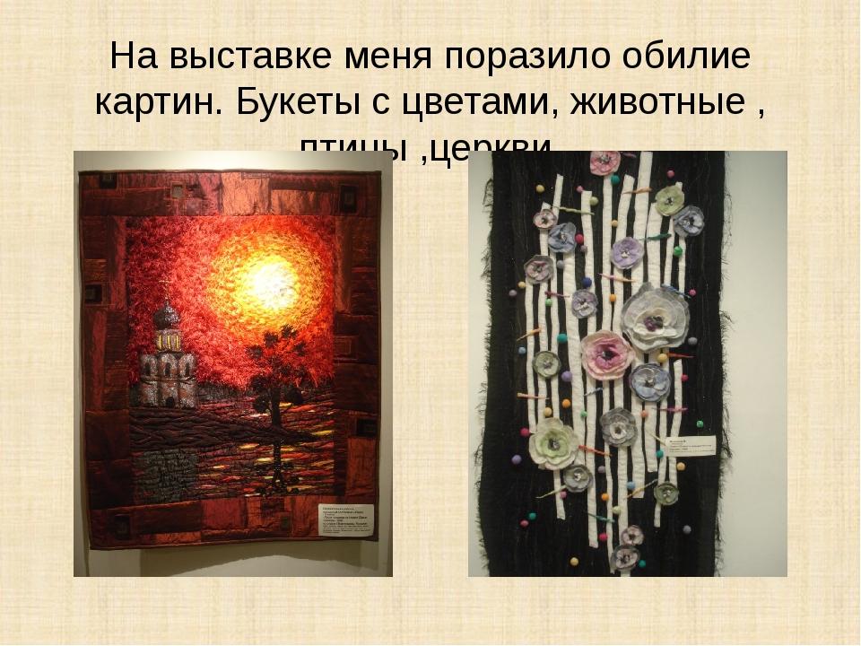 На выставке меня поразило обилие картин. Букеты с цветами, животные , птицы ,...