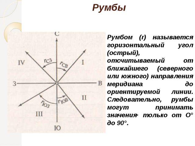 Румбы Румбом (r) называется горизонтальный угол (острый), отсчитываемый от бл...