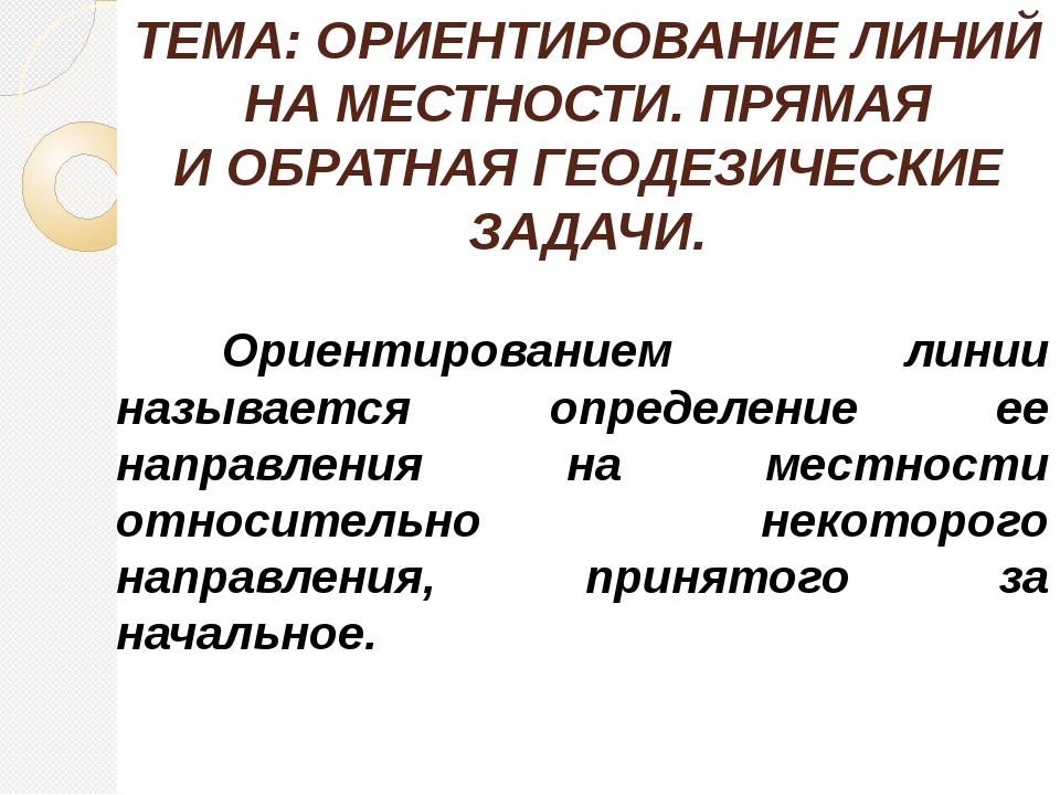ТЕМА: ОРИЕНТИРОВАНИЕ ЛИНИЙ НА МЕСТНОСТИ. ПРЯМАЯ И ОБРАТНАЯ ГЕОДЕЗИЧЕСКИЕ ЗАДА...
