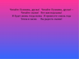 Читайте Пушкина, друзья!Читайте Пушкина, друзья! – Читайте сказки!Вот вам п